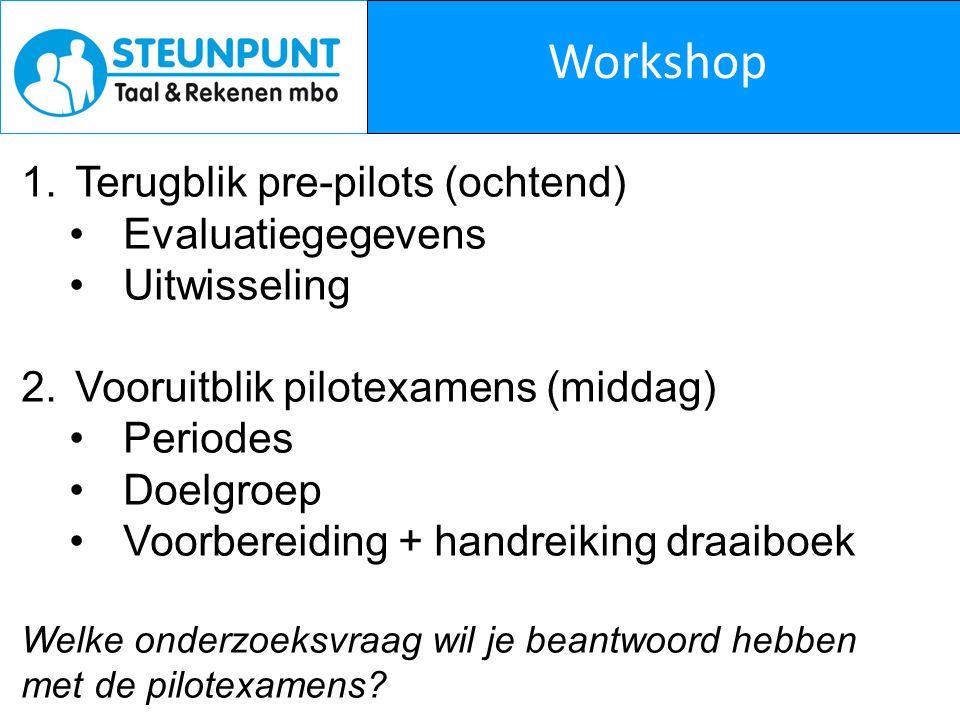 Workshop 1.Terugblik pre-pilots (ochtend) Evaluatiegegevens Uitwisseling 2.Vooruitblik pilotexamens (middag) Periodes Doelgroep Voorbereiding + handre
