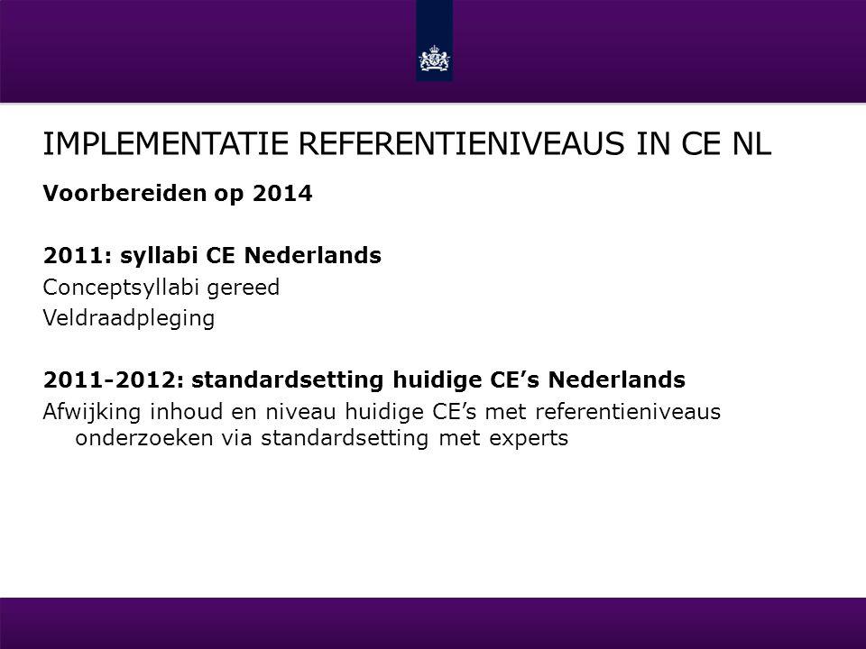 IMPLEMENTATIE REFERENTIENIVEAUS IN CE NL Voorbereiden op 2014 2011: syllabi CE Nederlands Conceptsyllabi gereed Veldraadpleging 2011-2012: standardset