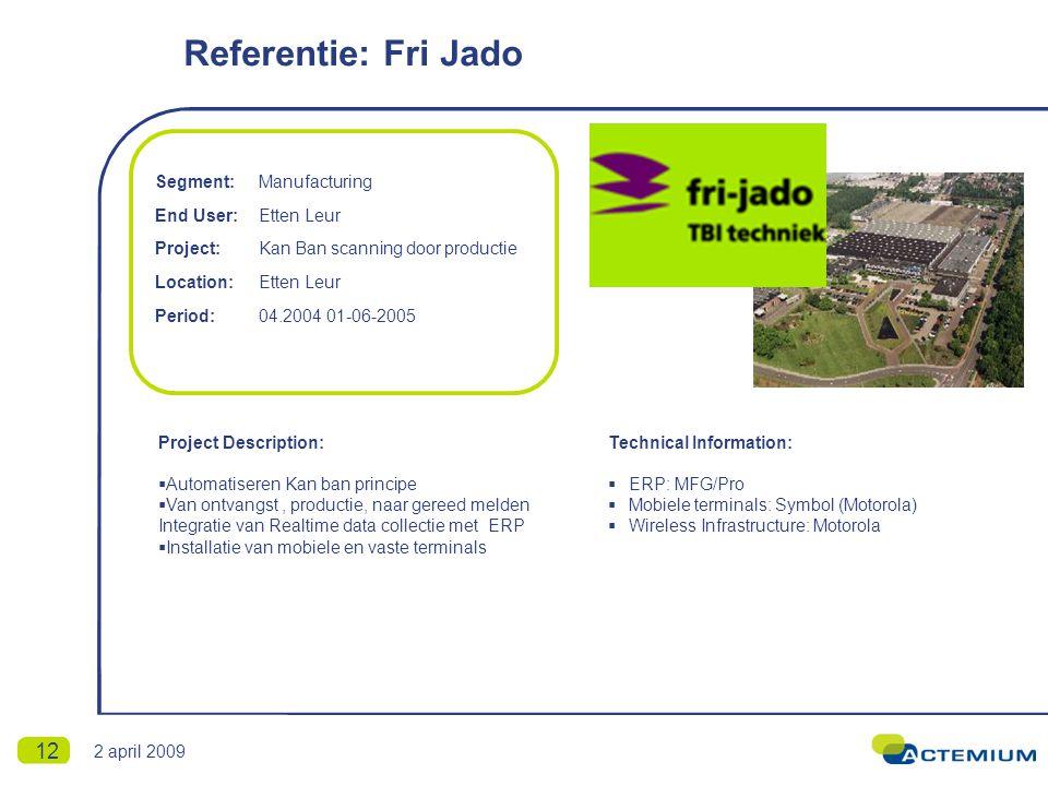 Referentie: Fri Jado 12 2 april 2009 Segment:Manufacturing End User:Etten Leur Project:Kan Ban scanning door productie Location:Etten Leur Period:04.2004 01-06-2005 Project Description:  Automatiseren Kan ban principe  Van ontvangst, productie, naar gereed melden Integratie van Realtime data collectie met ERP  Installatie van mobiele en vaste terminals Technical Information:  ERP: MFG/Pro  Mobiele terminals: Symbol (Motorola)  Wireless Infrastructure: Motorola