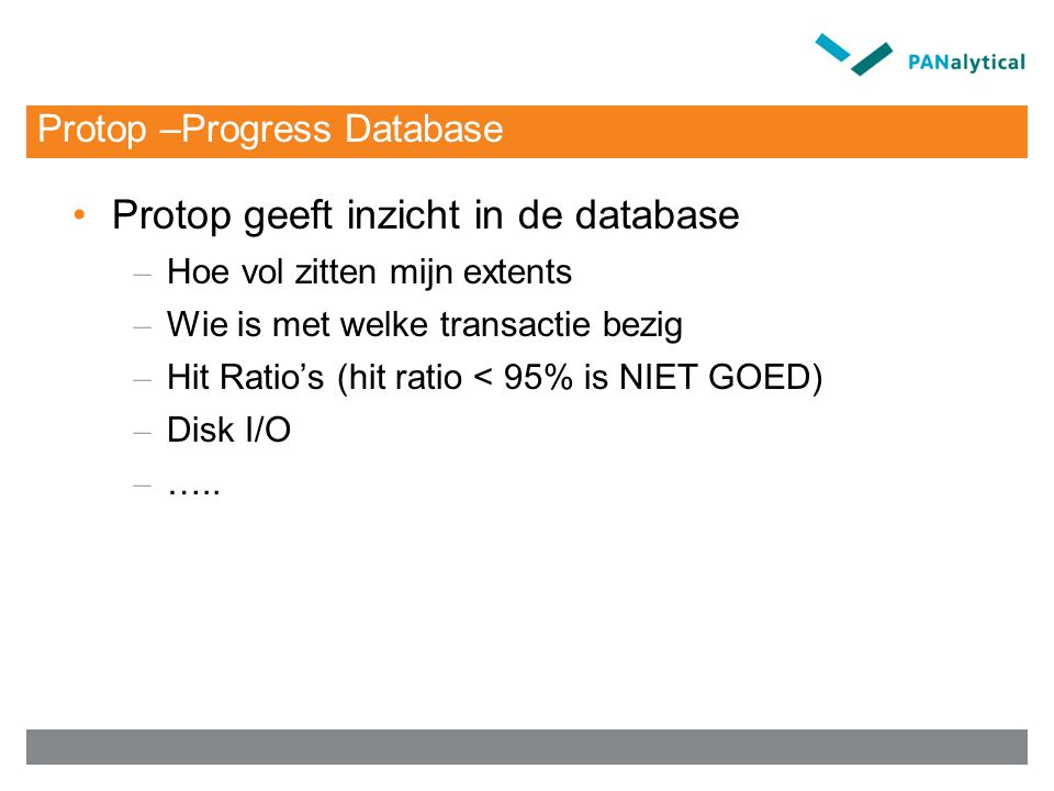 Protop –Progress Database Protop geeft inzicht in de database – Hoe vol zitten mijn extents – Wie is met welke transactie bezig – Hit Ratio's (hit ratio < 95% is NIET GOED) – Disk I/O – …..
