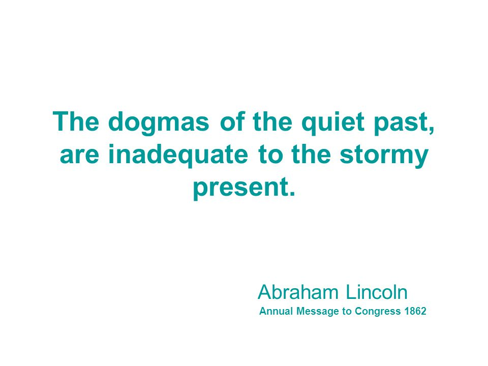 The dogmas of the quiet past, are inadequate to the stormy present.