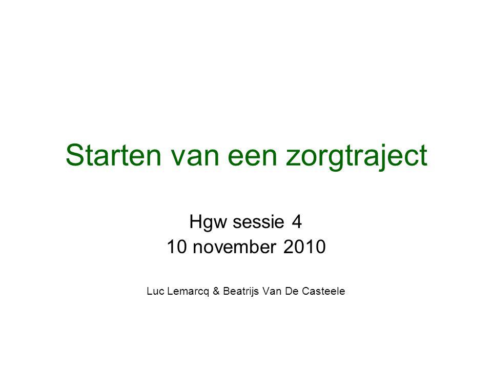 Starten van een zorgtraject Hgw sessie 4 10 november 2010 Luc Lemarcq & Beatrijs Van De Casteele