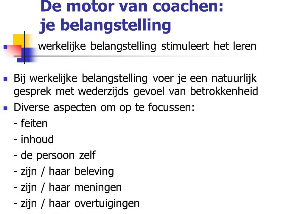 De motor van coachen: je belangstelling werkelijke belangstelling stimuleert het leren Bij werkelijke belangstelling voer je een natuurlijk gesprek me