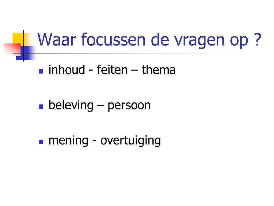 Waar focussen de vragen op ? inhoud - feiten – thema beleving – persoon mening - overtuiging
