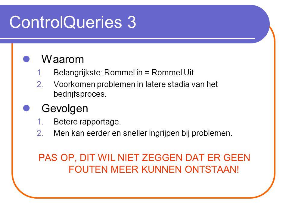 ControlQueries 3 Waarom 1.Belangrijkste: Rommel in = Rommel Uit 2.Voorkomen problemen in latere stadia van het bedrijfsproces.