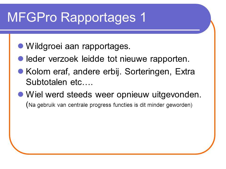 MFGPro Rapportages 1 Wildgroei aan rapportages. Ieder verzoek leidde tot nieuwe rapporten.