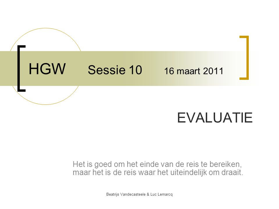 Beatrijs Vandecasteele & Luc Lemarcq HGW Sessie 10 16 maart 2011 EVALUATIE Het is goed om het einde van de reis te bereiken, maar het is de reis waar het uiteindelijk om draait.