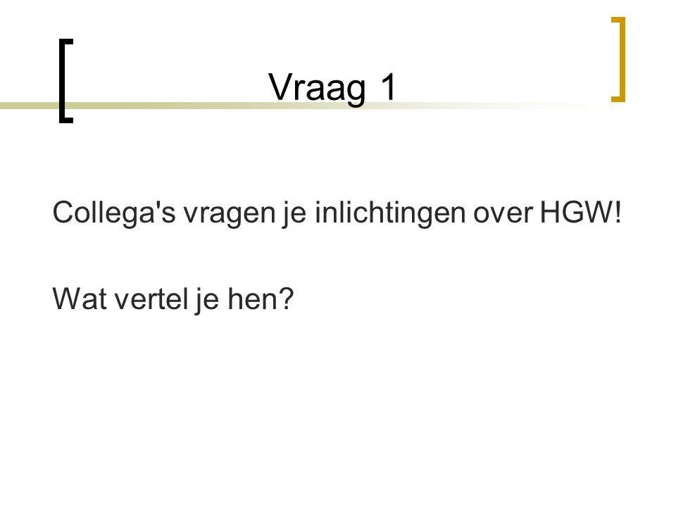 Vraag 1 Collega s vragen je inlichtingen over HGW! Wat vertel je hen?