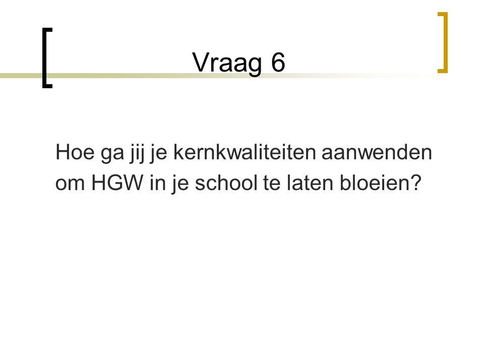 Vraag 6 Hoe ga jij je kernkwaliteiten aanwenden om HGW in je school te laten bloeien?