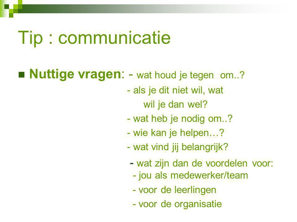 Tip : communicatie Nuttige vragen: - wat houd je tegen om..? - als je dit niet wil, wat wil je dan wel? - wat heb je nodig om..? - wie kan je helpen…?