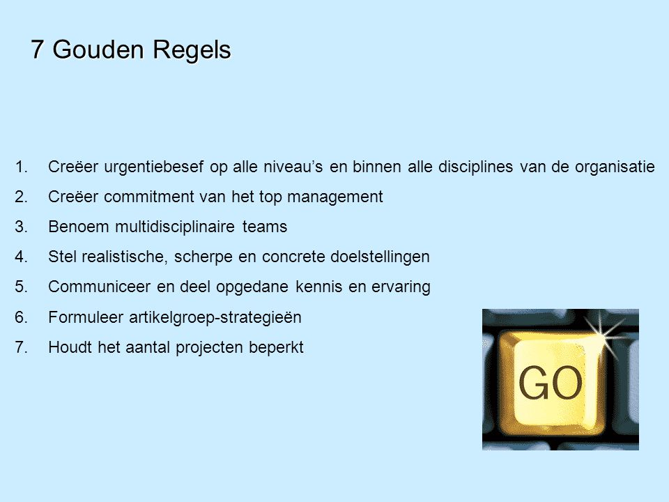 7 Gouden Regels 1.Creëer urgentiebesef op alle niveau's en binnen alle disciplines van de organisatie 2.Creëer commitment van het top management 3.Ben