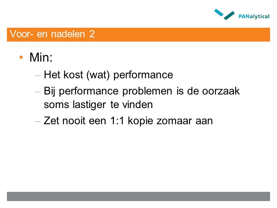 Voor- en nadelen 2 Min: – Het kost (wat) performance – Bij performance problemen is de oorzaak soms lastiger te vinden – Zet nooit een 1:1 kopie zomaa