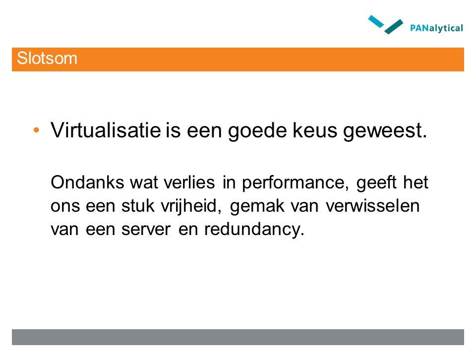 Slotsom Virtualisatie is een goede keus geweest. Ondanks wat verlies in performance, geeft het ons een stuk vrijheid, gemak van verwisselen van een se