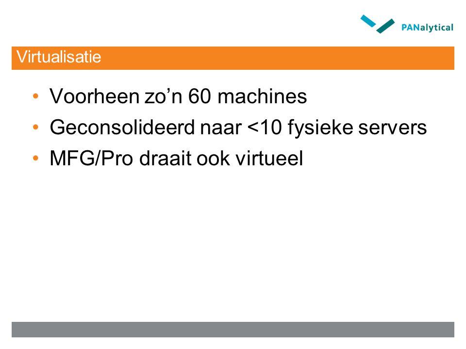 Virtualisatie Voorheen zo'n 60 machines Geconsolideerd naar <10 fysieke servers MFG/Pro draait ook virtueel