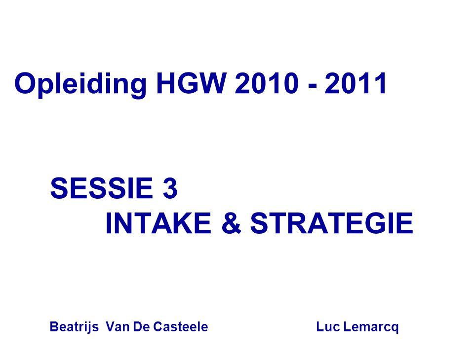 Opleiding HGW 2010 - 2011 SESSIE 3 INTAKE & STRATEGIE Beatrijs Van De Casteele Luc Lemarcq