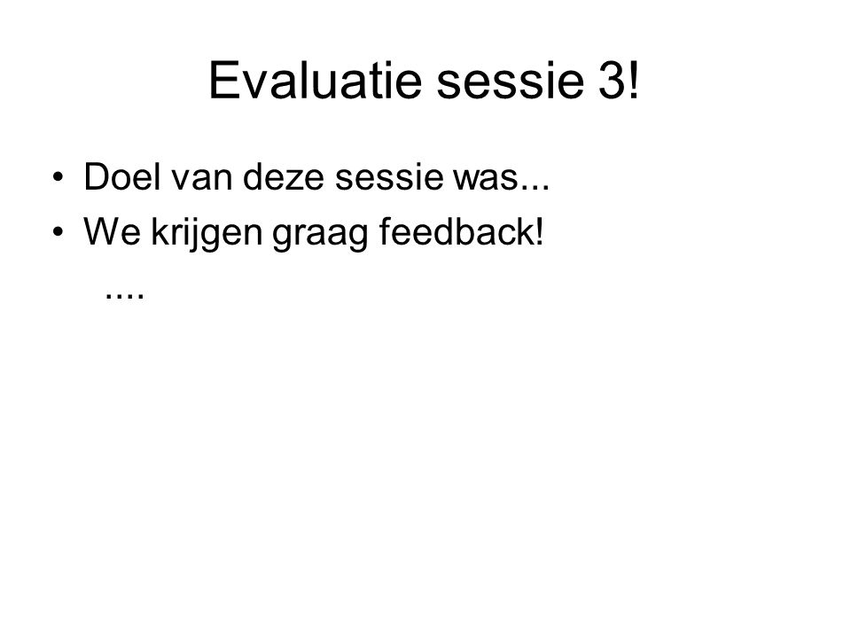 Evaluatie sessie 3! Doel van deze sessie was... We krijgen graag feedback!....