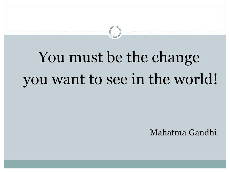You must be the change you want to see in the world! Mahatma Gandhi