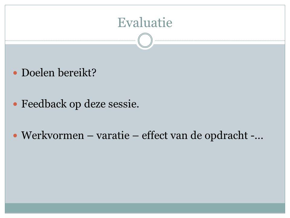 Evaluatie Doelen bereikt? Feedback op deze sessie. Werkvormen – varatie – effect van de opdracht -...