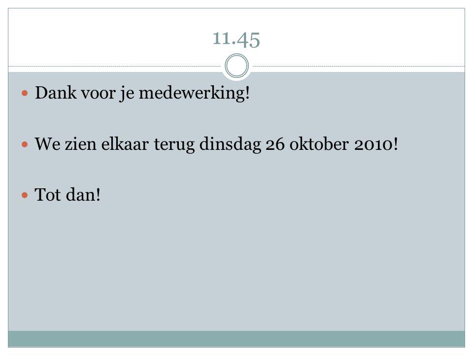 11.45 Dank voor je medewerking! We zien elkaar terug dinsdag 26 oktober 2010! Tot dan!