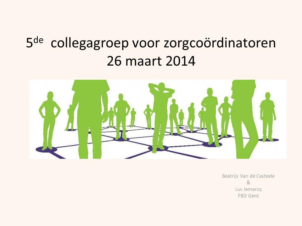 5 de collegagroep voor zorgcoördinatoren 26 maart 2014 Beatrijs Van de Casteele & Luc lemarcq PBD Gent