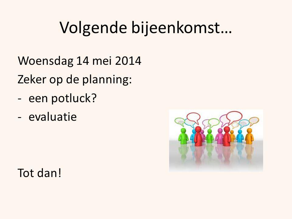Volgende bijeenkomst… Woensdag 14 mei 2014 Zeker op de planning: -een potluck? -evaluatie Tot dan!
