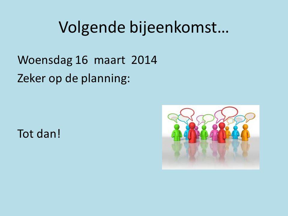 Volgende bijeenkomst… Woensdag 16 maart 2014 Zeker op de planning: Tot dan!