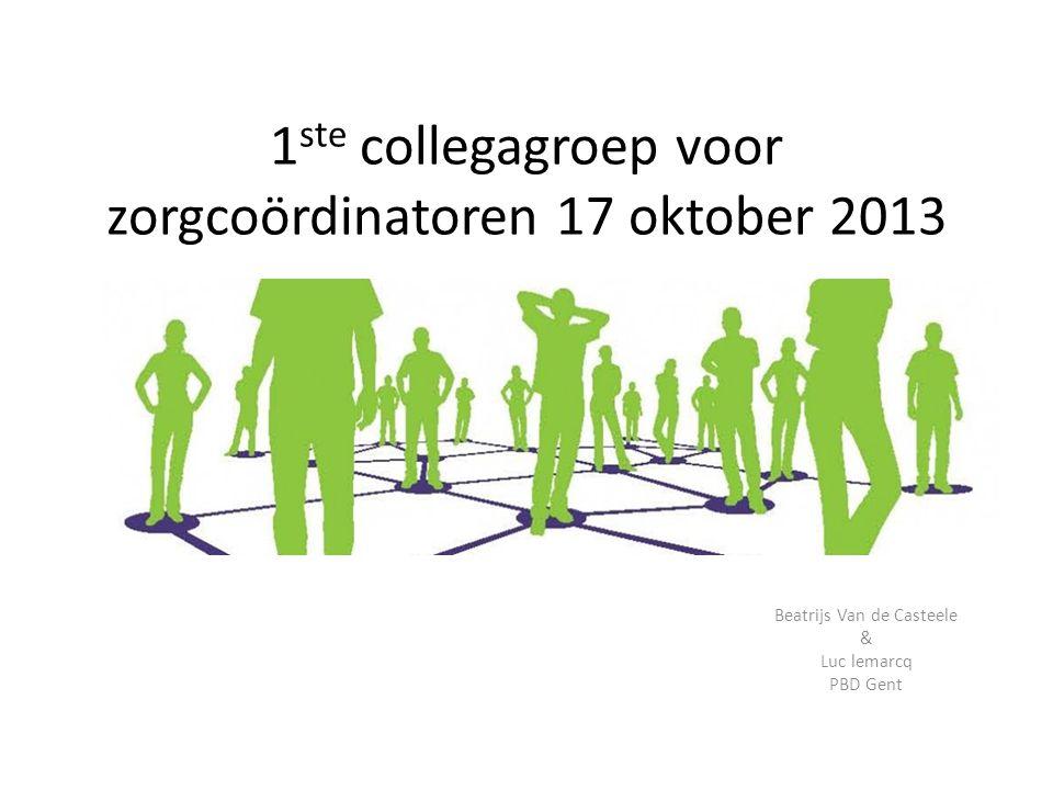 1 ste collegagroep voor zorgcoördinatoren 17 oktober 2013 Beatrijs Van de Casteele & Luc lemarcq PBD Gent