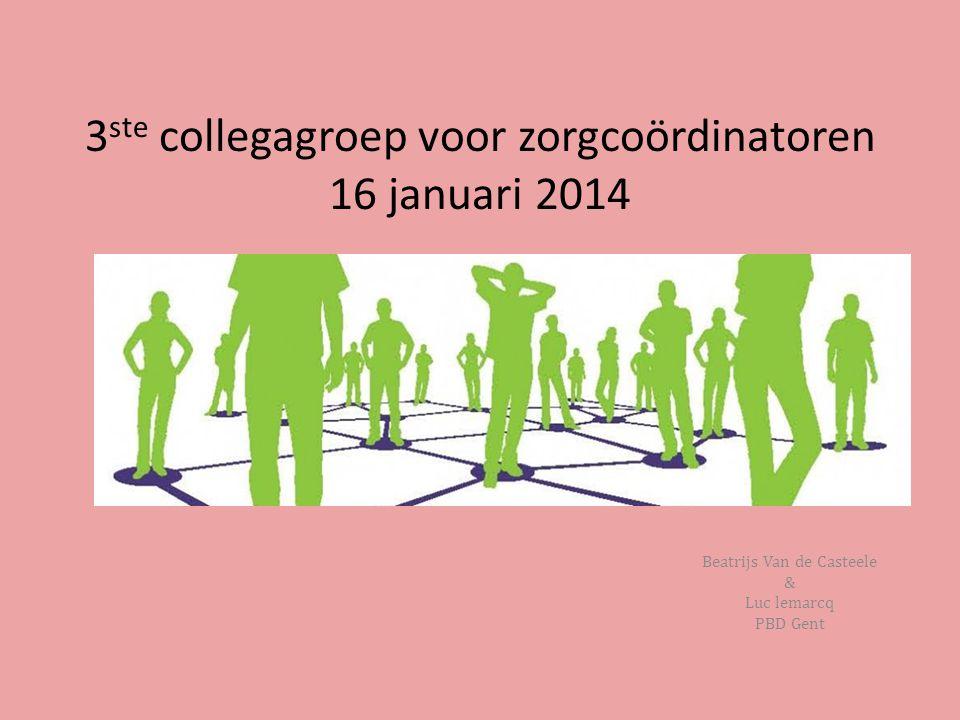 3 ste collegagroep voor zorgcoördinatoren 16 januari 2014 Beatrijs Van de Casteele & Luc lemarcq PBD Gent