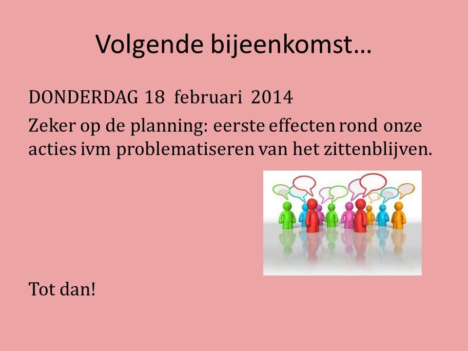 Volgende bijeenkomst… DONDERDAG 18 februari 2014 Zeker op de planning: eerste effecten rond onze acties ivm problematiseren van het zittenblijven.