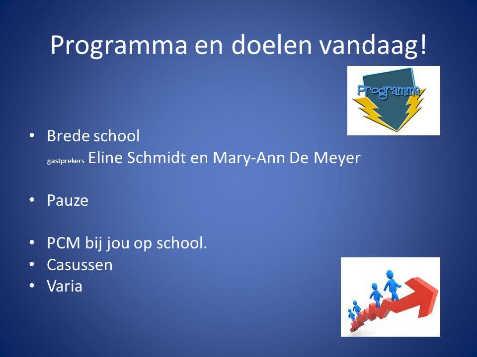 Programma en doelen vandaag! Brede school gastprekers Eline Schmidt en Mary-Ann De Meyer Pauze PCM bij jou op school. Casussen Varia