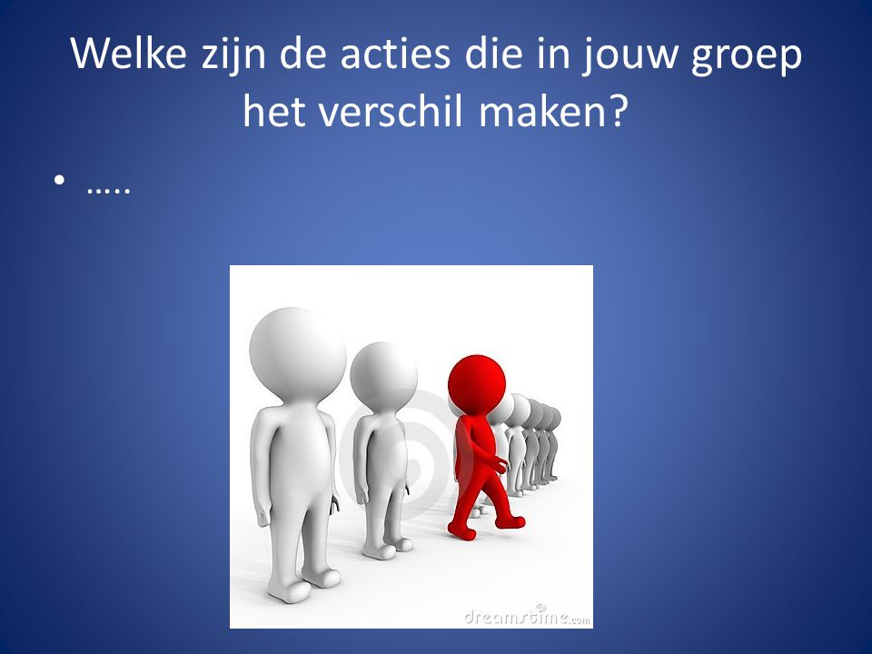 Welke zijn de acties die in jouw groep het verschil maken …..