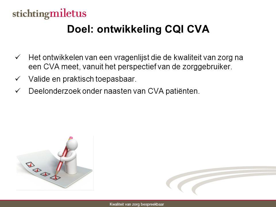 Kwaliteit van zorg bespreekbaar Doel: ontwikkeling CQI CVA Het ontwikkelen van een vragenlijst die de kwaliteit van zorg na een CVA meet, vanuit het perspectief van de zorggebruiker.