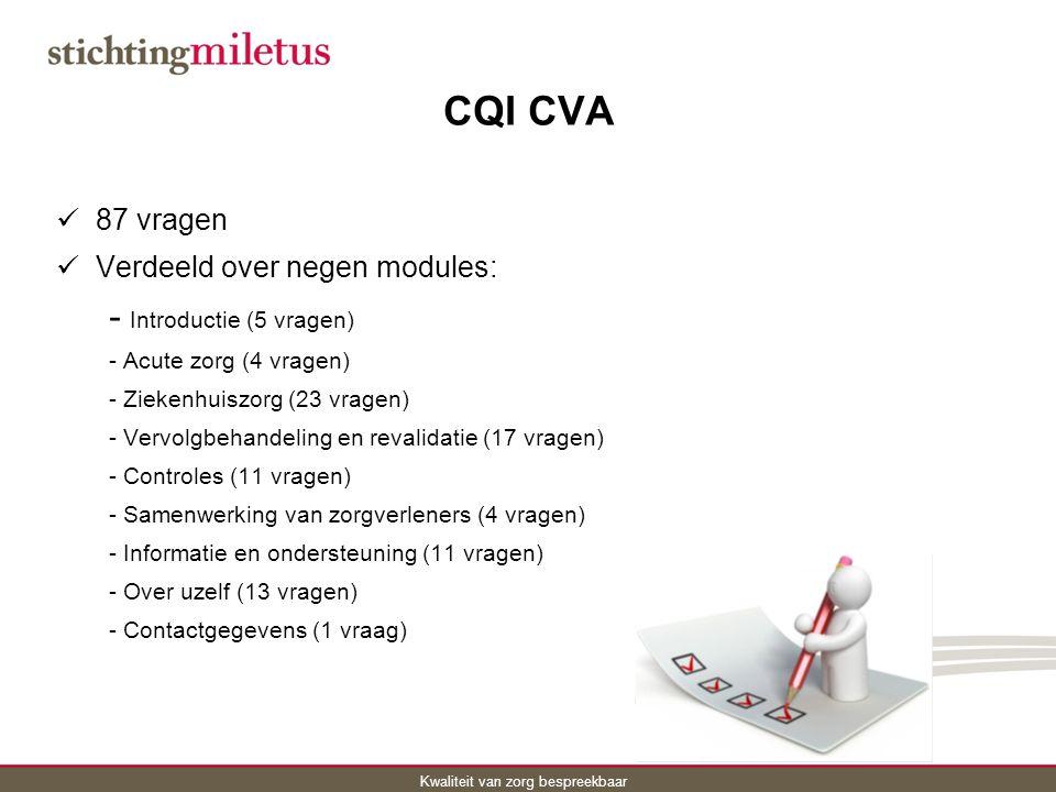 Kwaliteit van zorg bespreekbaar CQI CVA 87 vragen Verdeeld over negen modules: - Introductie (5 vragen) - Acute zorg (4 vragen) - Ziekenhuiszorg (23 vragen) - Vervolgbehandeling en revalidatie (17 vragen) - Controles (11 vragen) - Samenwerking van zorgverleners (4 vragen) - Informatie en ondersteuning (11 vragen) - Over uzelf (13 vragen) - Contactgegevens (1 vraag)
