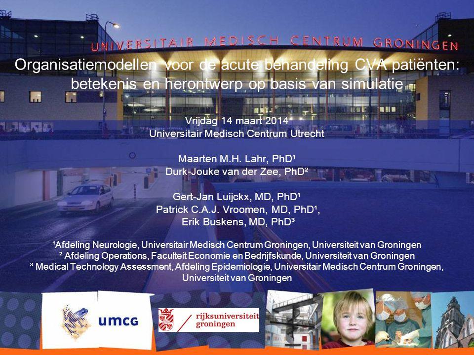 Organisatiemodellen voor de acute behandeling CVA patiënten: betekenis en herontwerp op basis van simulatie Vrijdag 14 maart 2014 Universitair Medisch Centrum Utrecht Maarten M.H.