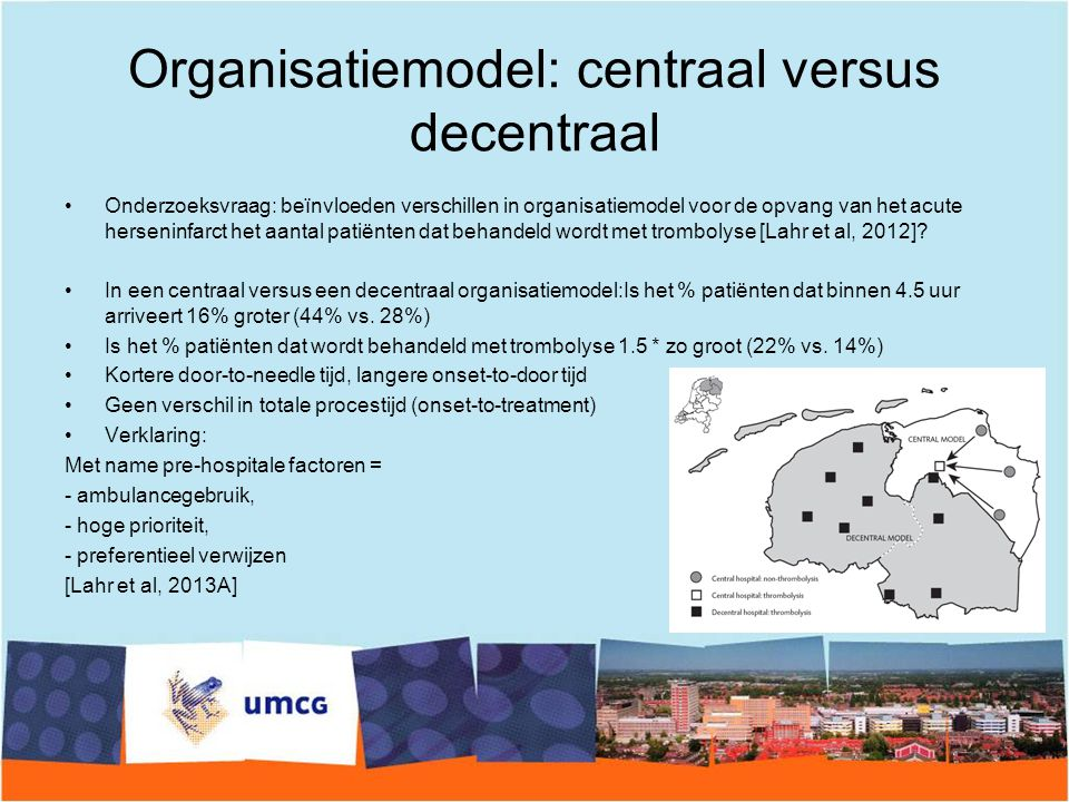 Organisatiemodel: centraal versus decentraal Onderzoeksvraag: beïnvloeden verschillen in organisatiemodel voor de opvang van het acute herseninfarct het aantal patiënten dat behandeld wordt met trombolyse [Lahr et al, 2012].