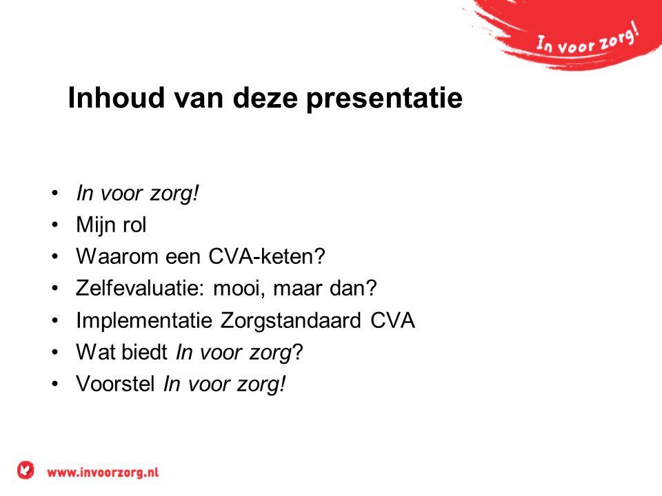 Inhoud van deze presentatie In voor zorg! Mijn rol Waarom een CVA-keten? Zelfevaluatie: mooi, maar dan? Implementatie Zorgstandaard CVA Wat biedt In v
