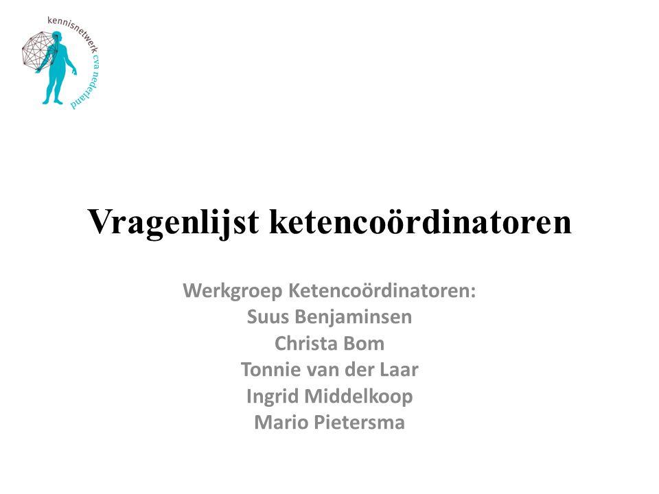 Vragenlijst ketencoördinatoren Werkgroep Ketencoördinatoren: Suus Benjaminsen Christa Bom Tonnie van der Laar Ingrid Middelkoop Mario Pietersma