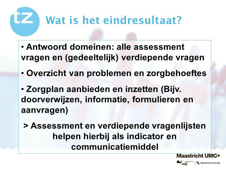 Antwoord domeinen: alle assessment vragen en (gedeeltelijk) verdiepende vragen Overzicht van problemen en zorgbehoeftes Zorgplan aanbieden en inzetten