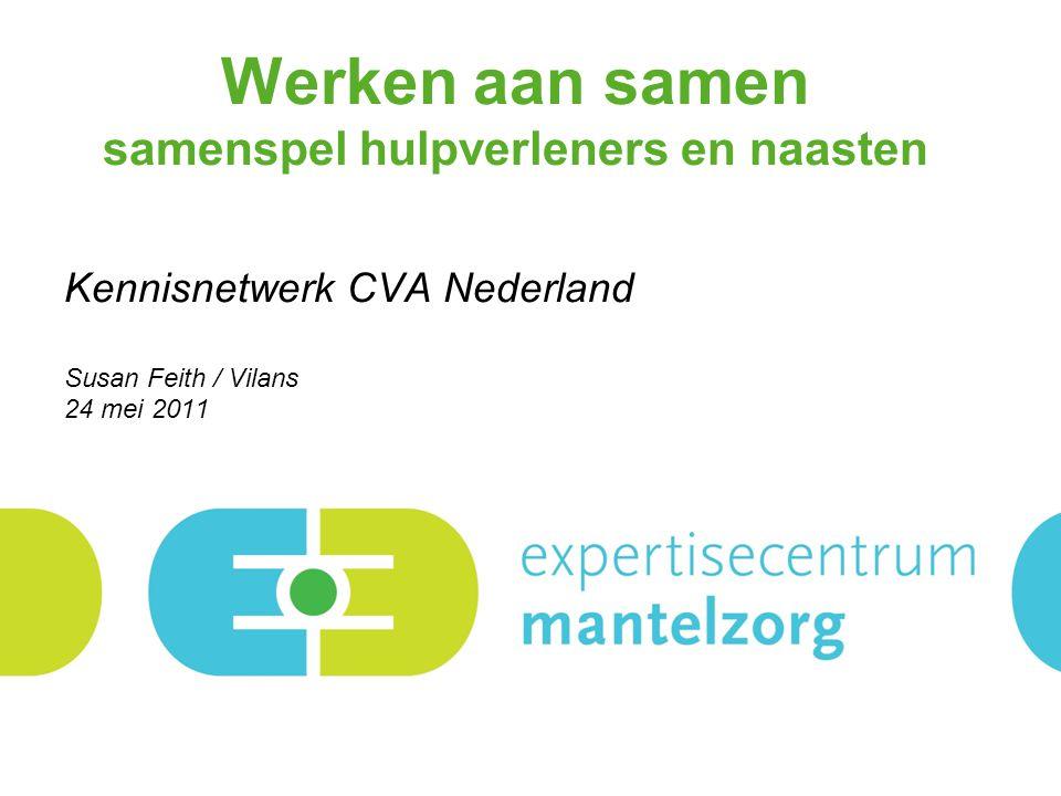 Werken aan samen samenspel hulpverleners en naasten Kennisnetwerk CVA Nederland Susan Feith / Vilans 24 mei 2011