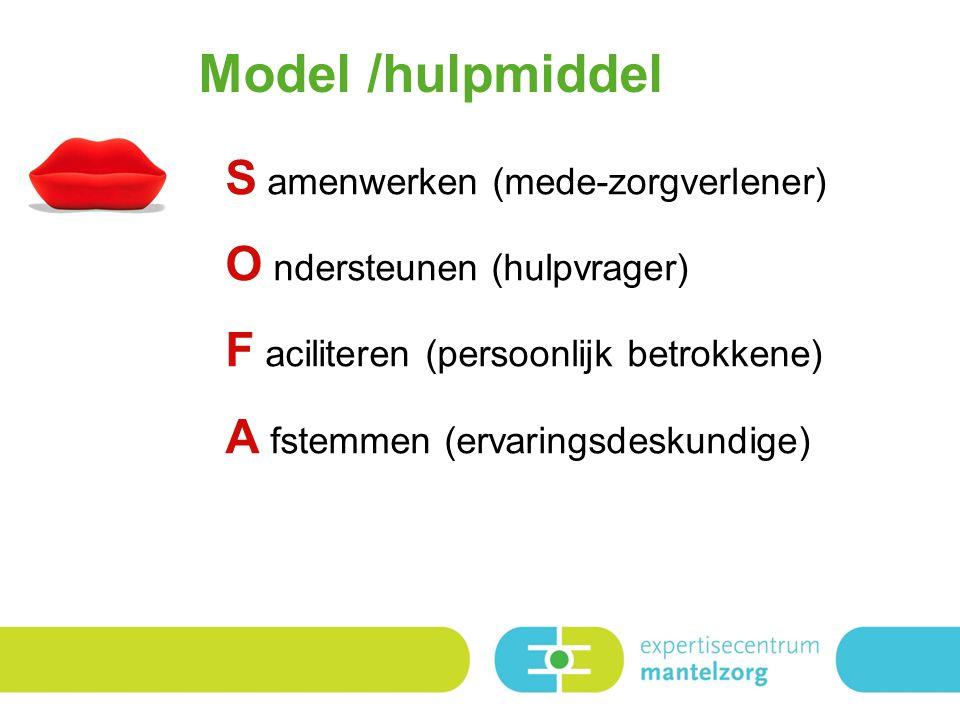 Model /hulpmiddel S amenwerken (mede-zorgverlener) O ndersteunen (hulpvrager) F aciliteren (persoonlijk betrokkene) A fstemmen (ervaringsdeskundige)