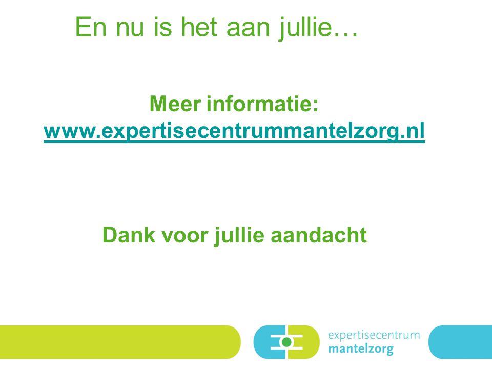 Meer informatie: www.expertisecentrummantelzorg.nl Dank voor jullie aandacht En nu is het aan jullie…