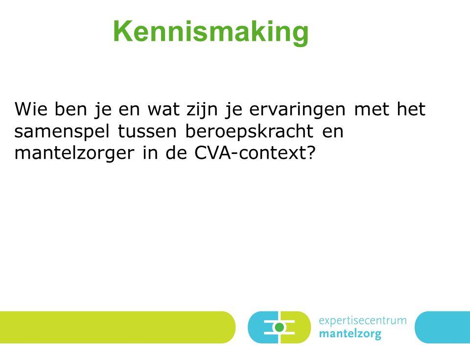 Kennismaking Wie ben je en wat zijn je ervaringen met het samenspel tussen beroepskracht en mantelzorger in de CVA-context?