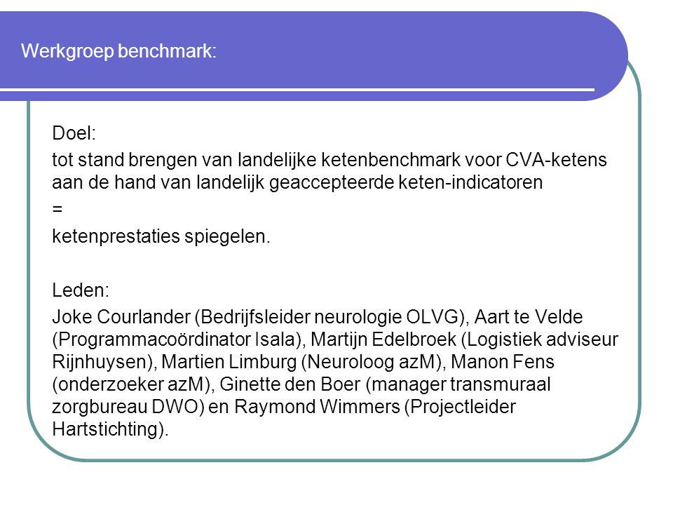 Werkgroep benchmark: Doel: tot stand brengen van landelijke ketenbenchmark voor CVA-ketens aan de hand van landelijk geaccepteerde keten-indicatoren = ketenprestaties spiegelen.