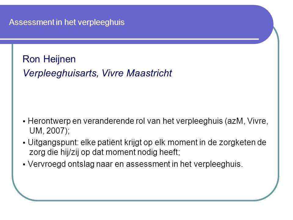 Assessment in het verpleeghuis Ron Heijnen Verpleeghuisarts, Vivre Maastricht  Herontwerp en veranderende rol van het verpleeghuis (azM, Vivre, UM, 2007);  Uitgangspunt: elke patiënt krijgt op elk moment in de zorgketen de zorg die hij/zij op dat moment nodig heeft;  Vervroegd ontslag naar en assessment in het verpleeghuis.