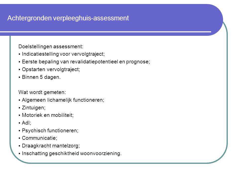 Achtergronden verpleeghuis-assessment Doelstellingen assessment:  Indicatiestelling voor vervolgtraject;  Eerste bepaling van revalidatiepotentieel en prognose;  Opstarten vervolgtraject;  Binnen 5 dagen.
