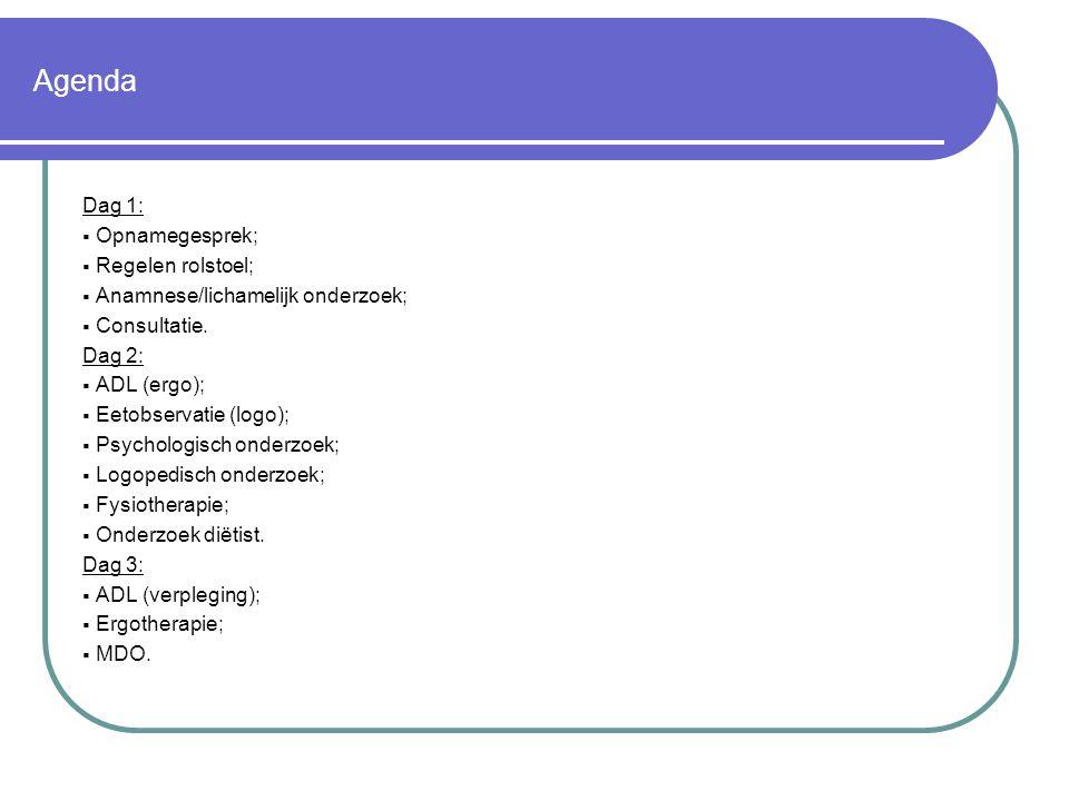 Agenda Dag 1:  Opnamegesprek;  Regelen rolstoel;  Anamnese/lichamelijk onderzoek;  Consultatie. Dag 2:  ADL (ergo);  Eetobservatie (logo);  Psy