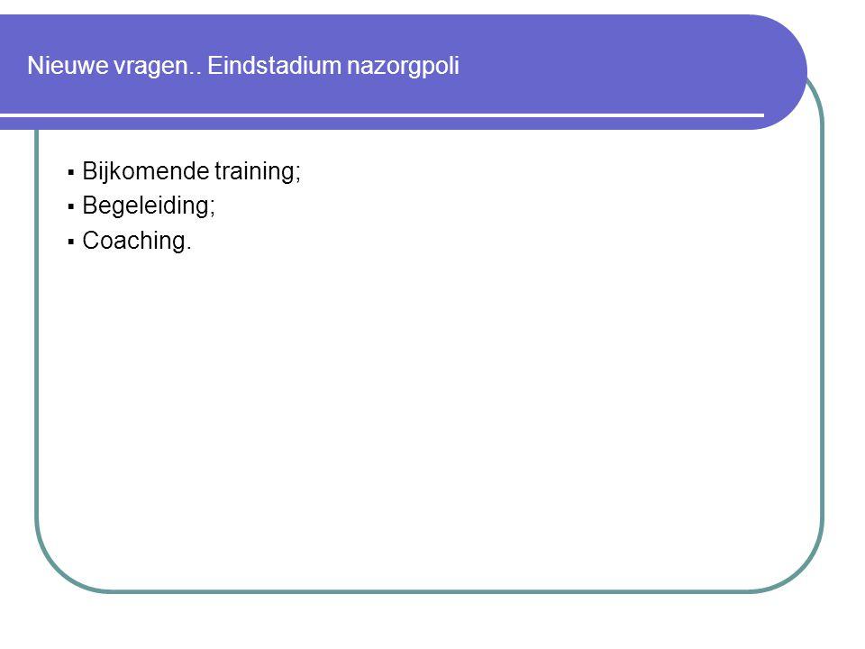 Nieuwe vragen.. Eindstadium nazorgpoli  Bijkomende training;  Begeleiding;  Coaching.