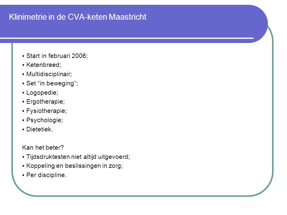 "Klinimetrie in de CVA-keten Maastricht  Start in februari 2006;  Ketenbreed;  Multidisciplinair;  Set ""in beweging"";  Logopedie;  Ergotherapie;"