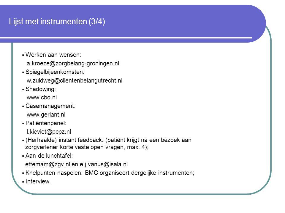 Lijst met instrumenten (3/4)  Werken aan wensen: a.kroeze@zorgbelang-groningen.nl  Spiegelbijeenkomsten: w.zuidweg@clientenbelangutrecht.nl  Shadowing: www.cbo.nl  Casemanagement: www.geriant.nl  Patiëntenpanel: l.kieviet@pcpz.nl  (Herhaalde) instant feedback: (patiënt krijgt na een bezoek aan zorgverlener korte vaste open vragen, max.