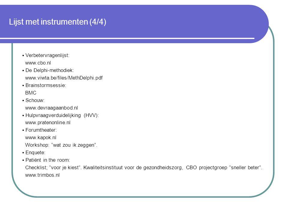 Lijst met instrumenten (4/4)  Verbetervragenlijst: www.cbo.nl  De Delphi-methodiek: www.viwta.be/files/MethDelphi.pdf  Brainstormsessie: BMC  Schouw: www.devraagaanbod.nl  Hulpvraagverduidelijking (HVV): www.pratenonline.nl  Forumtheater: www.kapok.nl Workshop: wat zou ik zeggen .